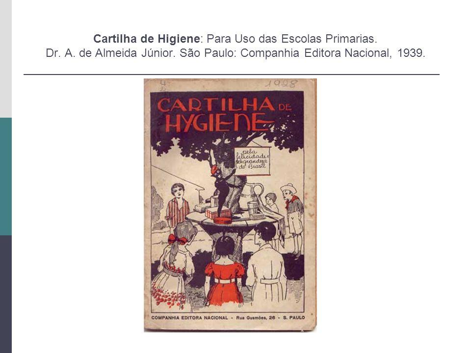 Cartilha de Higiene: Para Uso das Escolas Primarias. Dr. A. de Almeida Júnior. São Paulo: Companhia Editora Nacional, 1939.