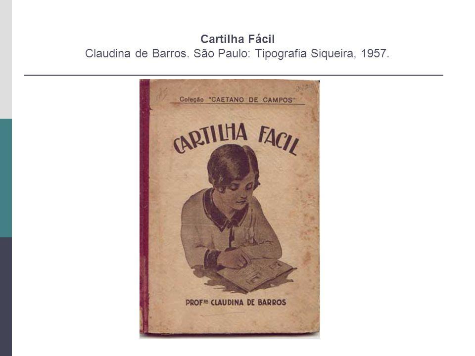 Cartilha Fácil Claudina de Barros. São Paulo: Tipografia Siqueira, 1957.