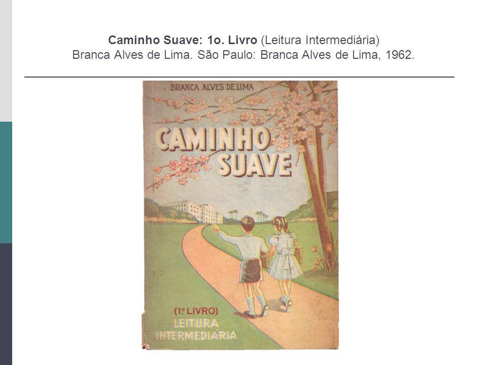 Caminho Suave: 1o. Livro (Leitura Intermediária) Branca Alves de Lima. São Paulo: Branca Alves de Lima, 1962.