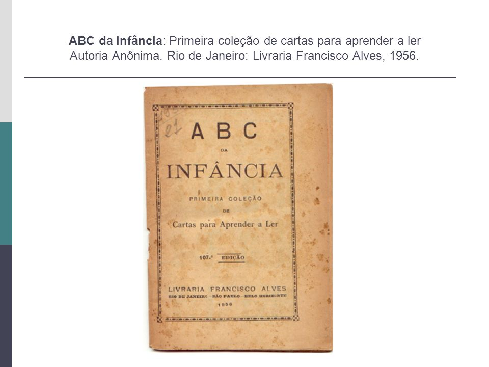 ABC da Infância: Primeira coleção de cartas para aprender a ler Autoria Anônima. Rio de Janeiro: Livraria Francisco Alves, 1956.