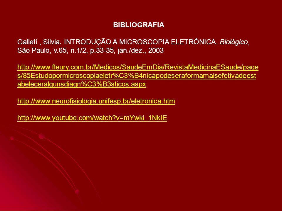 BIBLIOGRAFIA Galleti, Silvia. INTRODUÇÃO A MICROSCOPIA ELETRÔNICA. Biológico, São Paulo, v.65, n.1/2, p.33-35, jan./dez., 2003 http://www.fleury.com.b