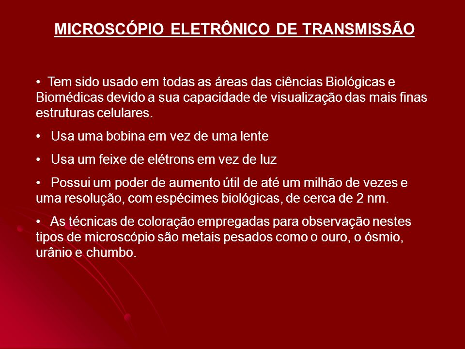 MICROSCÓPIO ELETRÔNICO DE TRANSMISSÃO Tem sido usado em todas as áreas das ciências Biológicas e Biomédicas devido a sua capacidade de visualização da