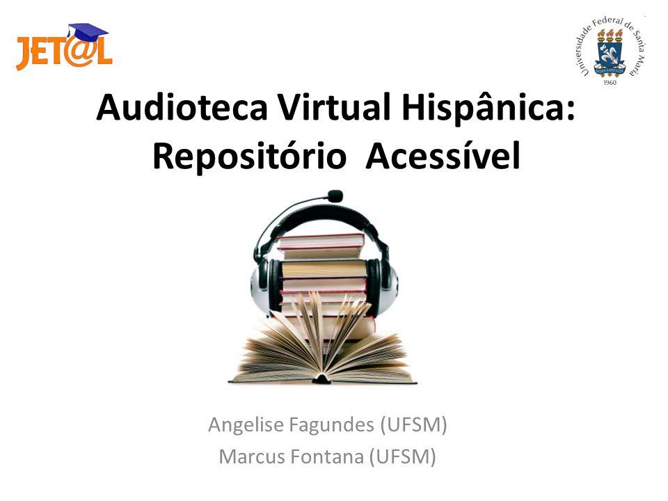 Audioteca Virtual Hispânica: Repositório Acessível Angelise Fagundes (UFSM) Marcus Fontana (UFSM)