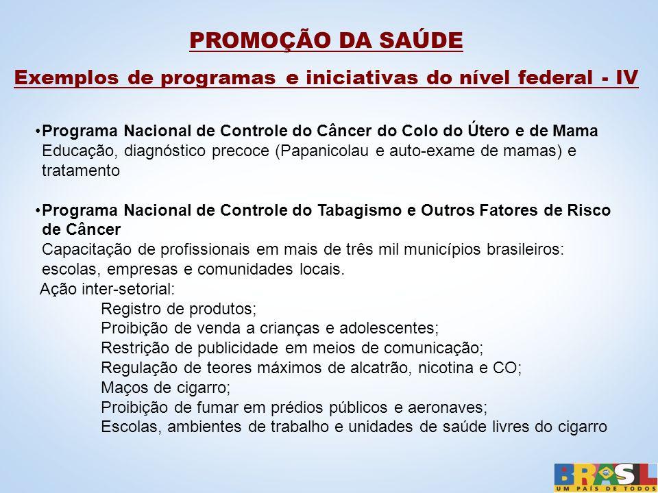 PROMOÇÃO DA SAÚDE Exemplos de programas e iniciativas do nível federal - IV Programa Nacional de Controle do Câncer do Colo do Útero e de Mama Educaçã