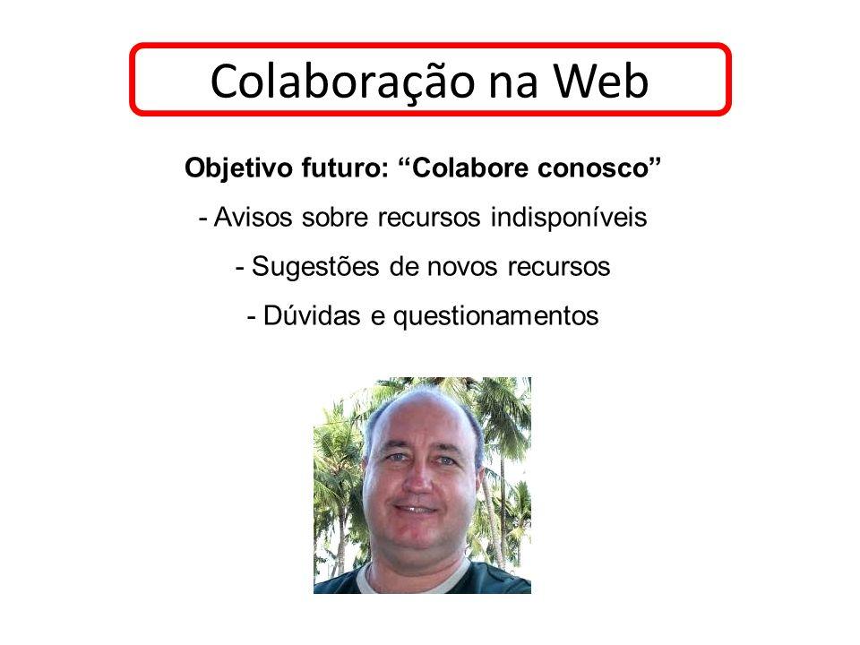 Colaboração na Web Objetivo futuro: Colabore conosco - Avisos sobre recursos indisponíveis - Sugestões de novos recursos - Dúvidas e questionamentos