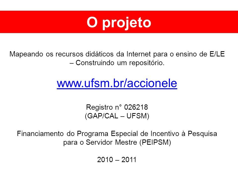 O projeto Mapeando os recursos didáticos da Internet para o ensino de E/LE – Construindo um repositório. www.ufsm.br/accionele Registro n° 026218 (GAP