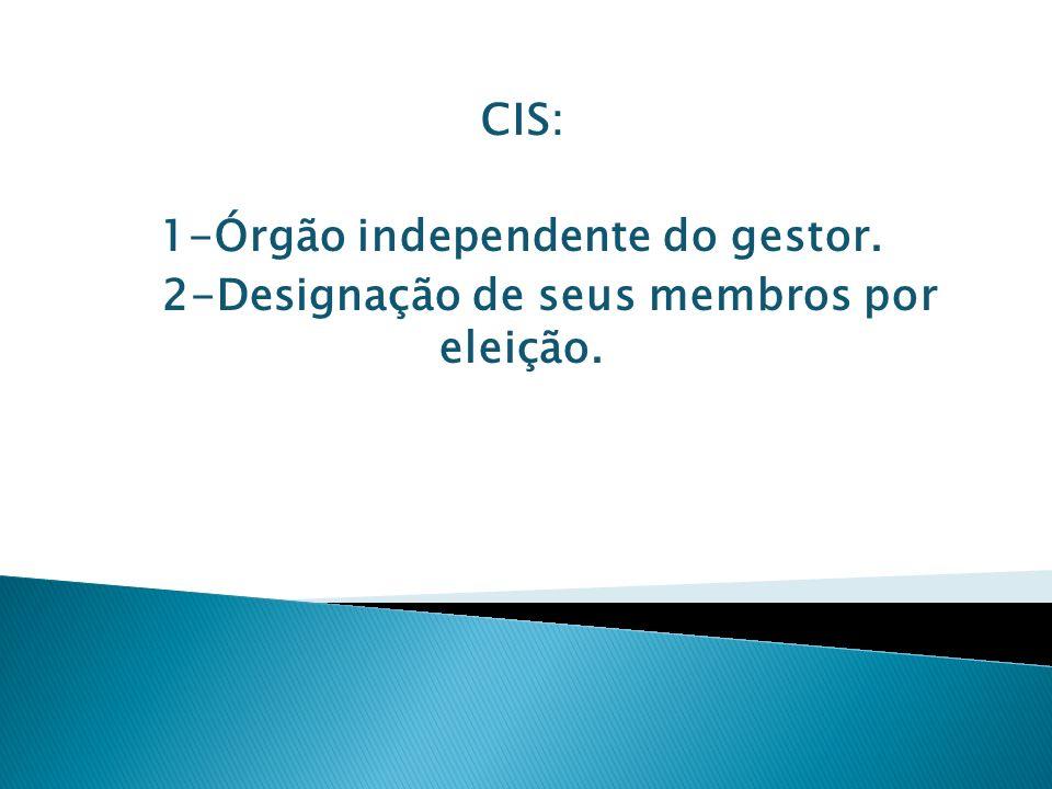 CIS: 1-Órgão independente do gestor. 2-Designação de seus membros por eleição.