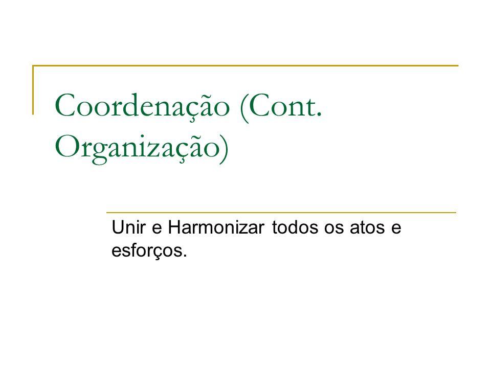 Coordenação (Cont. Organização) Unir e Harmonizar todos os atos e esforços.