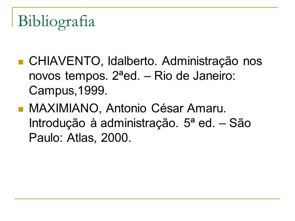 Bibliografia CHIAVENTO, Idalberto. Administração nos novos tempos. 2ªed. – Rio de Janeiro: Campus,1999. MAXIMIANO, Antonio César Amaru. Introdução à a