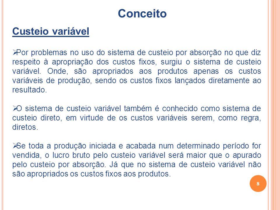 8 Conceito Custeio variável Por problemas no uso do sistema de custeio por absorção no que diz respeito à apropriação dos custos fixos, surgiu o sistema de custeio variável.