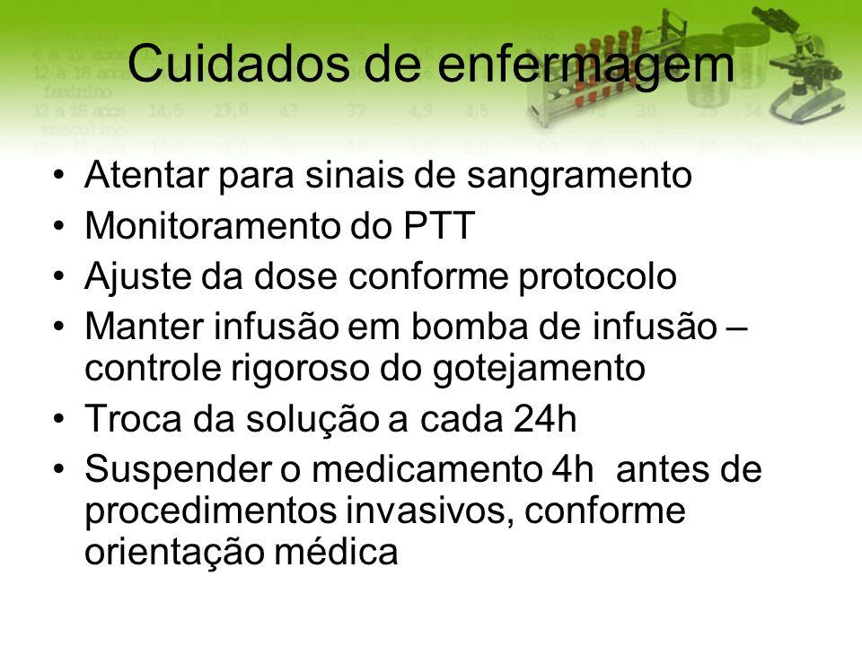 Cuidados de enfermagem Atentar para sinais de sangramento Monitoramento do PTT Ajuste da dose conforme protocolo Manter infusão em bomba de infusão –