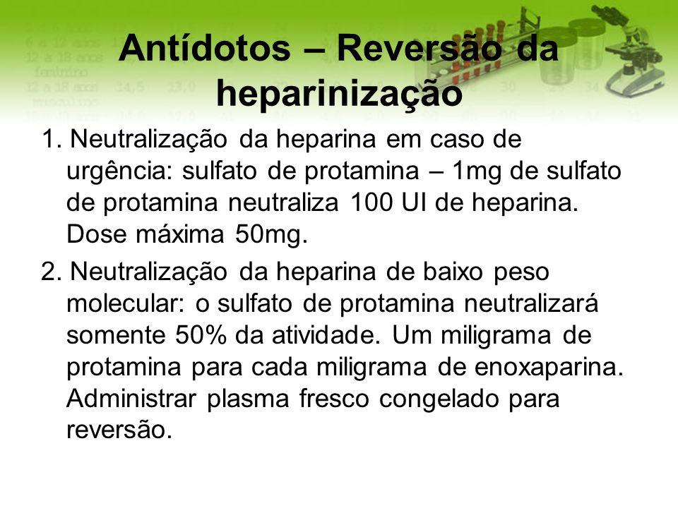 Antídotos – Reversão da heparinização 1. Neutralização da heparina em caso de urgência: sulfato de protamina – 1mg de sulfato de protamina neutraliza