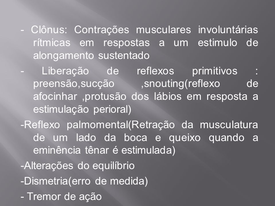 - Clônus: Contrações musculares involuntárias rítmicas em respostas a um estimulo de alongamento sustentado - Liberação de reflexos primitivos : preen