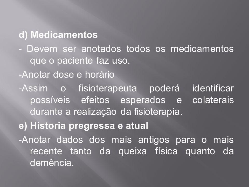 d) Medicamentos - Devem ser anotados todos os medicamentos que o paciente faz uso. -Anotar dose e horário -Assim o fisioterapeuta poderá identificar p