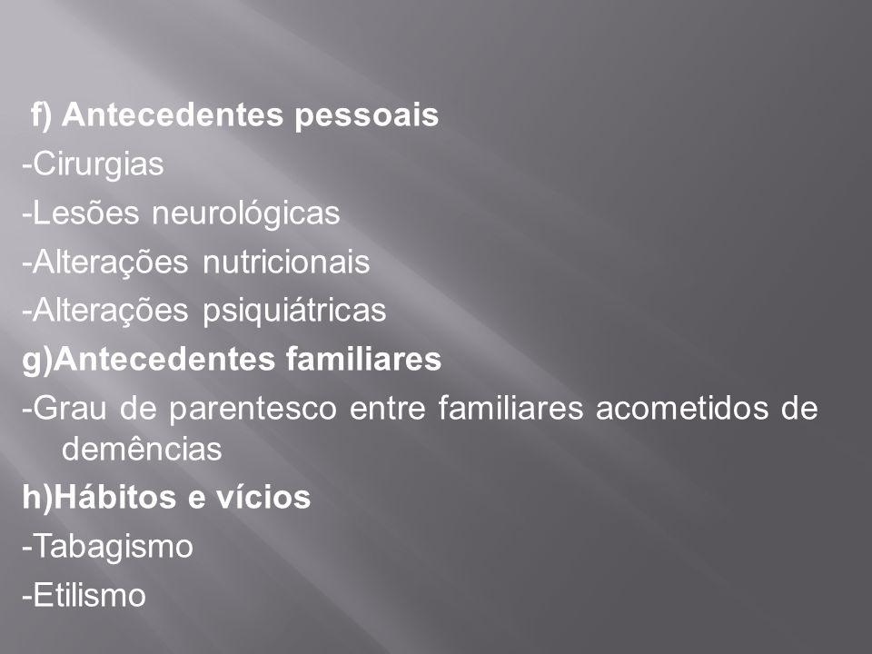 f) Antecedentes pessoais -Cirurgias -Lesões neurológicas -Alterações nutricionais -Alterações psiquiátricas g)Antecedentes familiares -Grau de parente