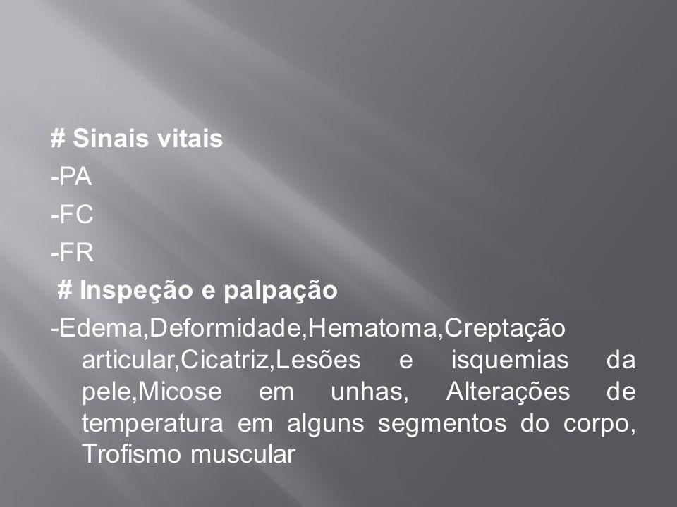 # Sinais vitais -PA -FC -FR # Inspeção e palpação -Edema,Deformidade,Hematoma,Creptação articular,Cicatriz,Lesões e isquemias da pele,Micose em unhas,