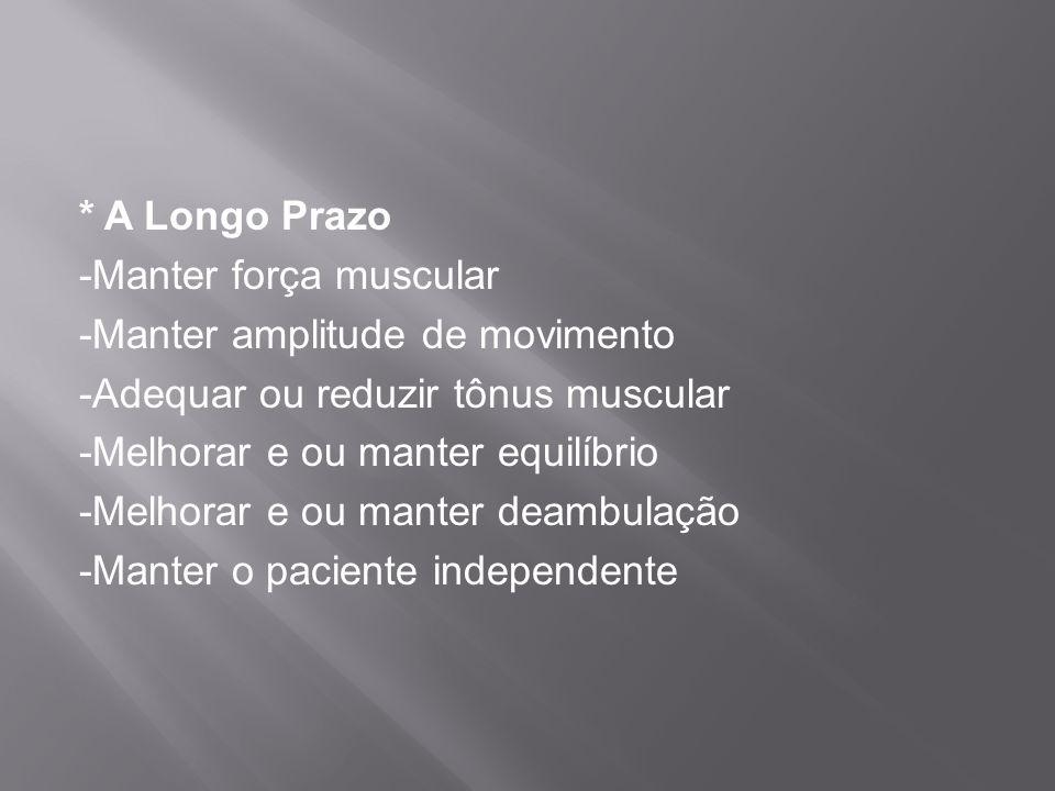 * A Longo Prazo -Manter força muscular -Manter amplitude de movimento -Adequar ou reduzir tônus muscular -Melhorar e ou manter equilíbrio -Melhorar e