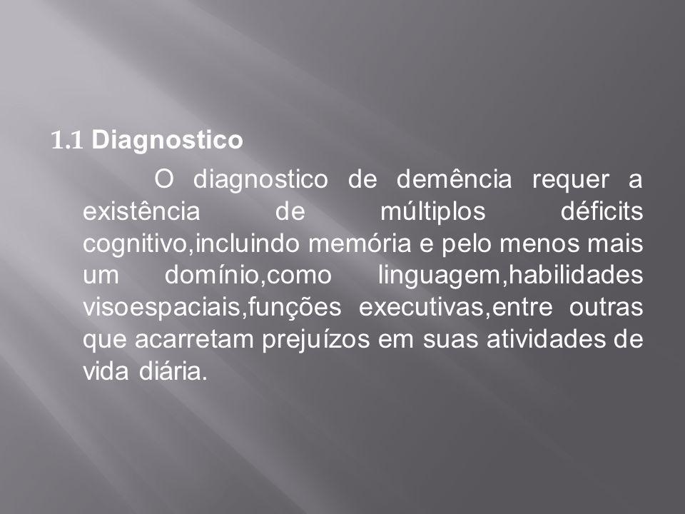 1.1 Diagnostico O diagnostico de demência requer a existência de múltiplos déficits cognitivo,incluindo memória e pelo menos mais um domínio,como ling