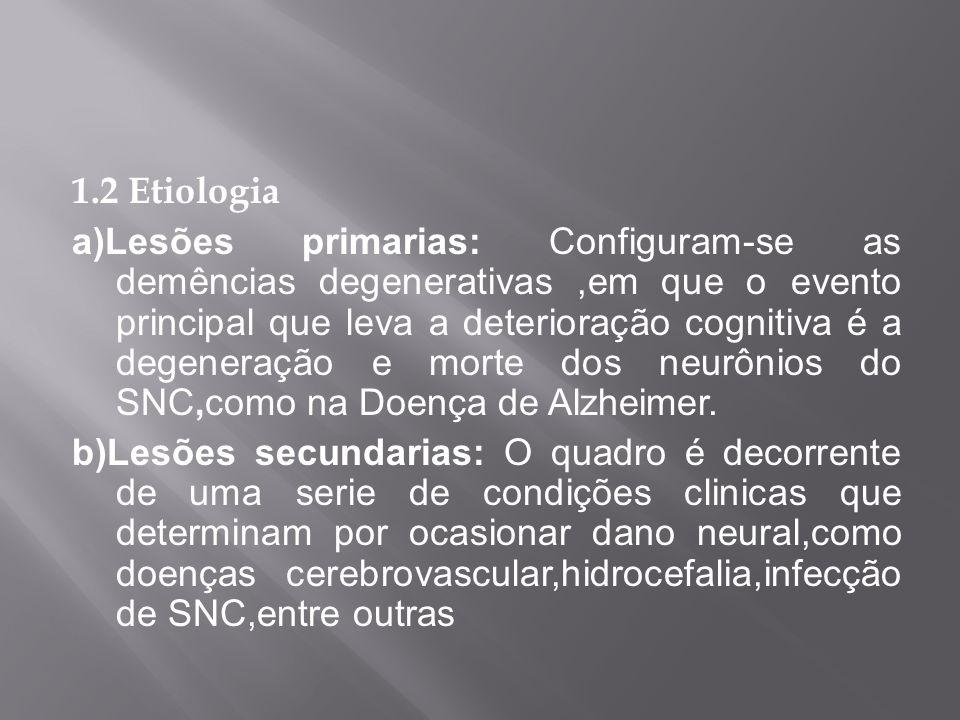 1.2 Etiologia a)Lesões primarias: Configuram-se as demências degenerativas,em que o evento principal que leva a deterioração cognitiva é a degeneração