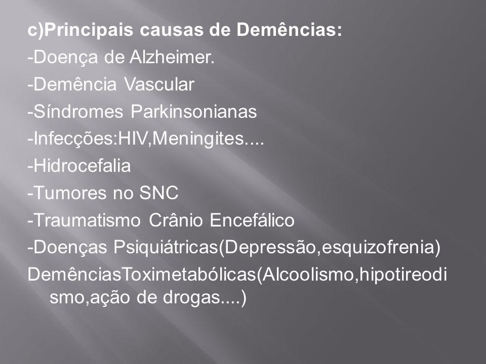 c)Principais causas de Demências: -Doença de Alzheimer. -Demência Vascular -Síndromes Parkinsonianas -Infecções:HIV,Meningites.... -Hidrocefalia -Tumo