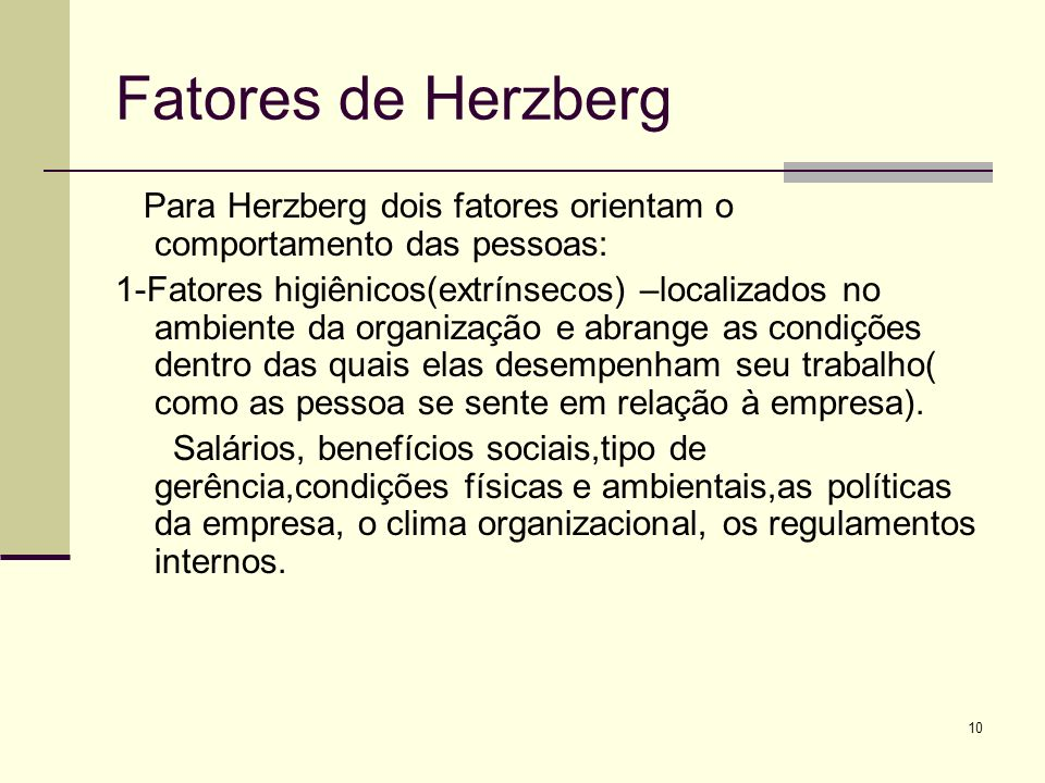10 Fatores de Herzberg Para Herzberg dois fatores orientam o comportamento das pessoas: 1-Fatores higiênicos(extrínsecos) –localizados no ambiente da organização e abrange as condições dentro das quais elas desempenham seu trabalho( como as pessoa se sente em relação à empresa).