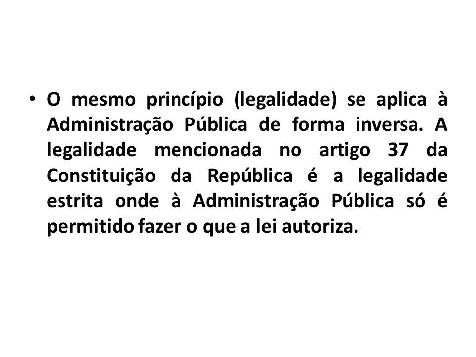 O mesmo princípio (legalidade) se aplica à Administração Pública de forma inversa. A legalidade mencionada no artigo 37 da Constituição da República é