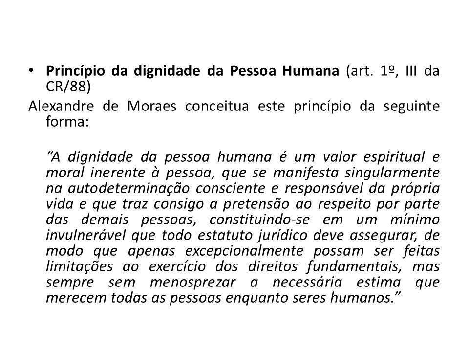 Princípio da dignidade da Pessoa Humana (art. 1º, III da CR/88) Alexandre de Moraes conceitua este princípio da seguinte forma: A dignidade da pessoa