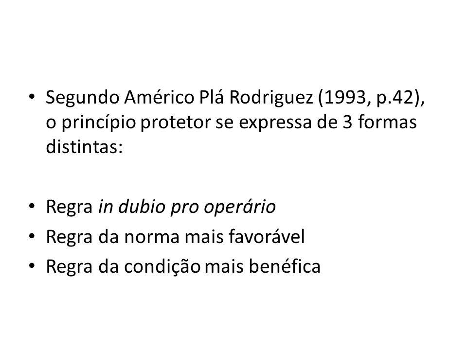 Segundo Américo Plá Rodriguez (1993, p.42), o princípio protetor se expressa de 3 formas distintas: Regra in dubio pro operário Regra da norma mais fa