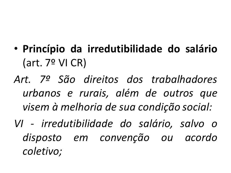 Princípio da irredutibilidade do salário (art. 7º VI CR) Art. 7º São direitos dos trabalhadores urbanos e rurais, além de outros que visem à melhoria