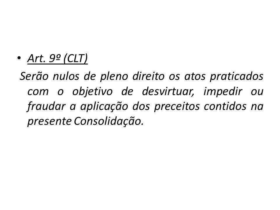Art. 9º (CLT) Serão nulos de pleno direito os atos praticados com o objetivo de desvirtuar, impedir ou fraudar a aplicação dos preceitos contidos na p