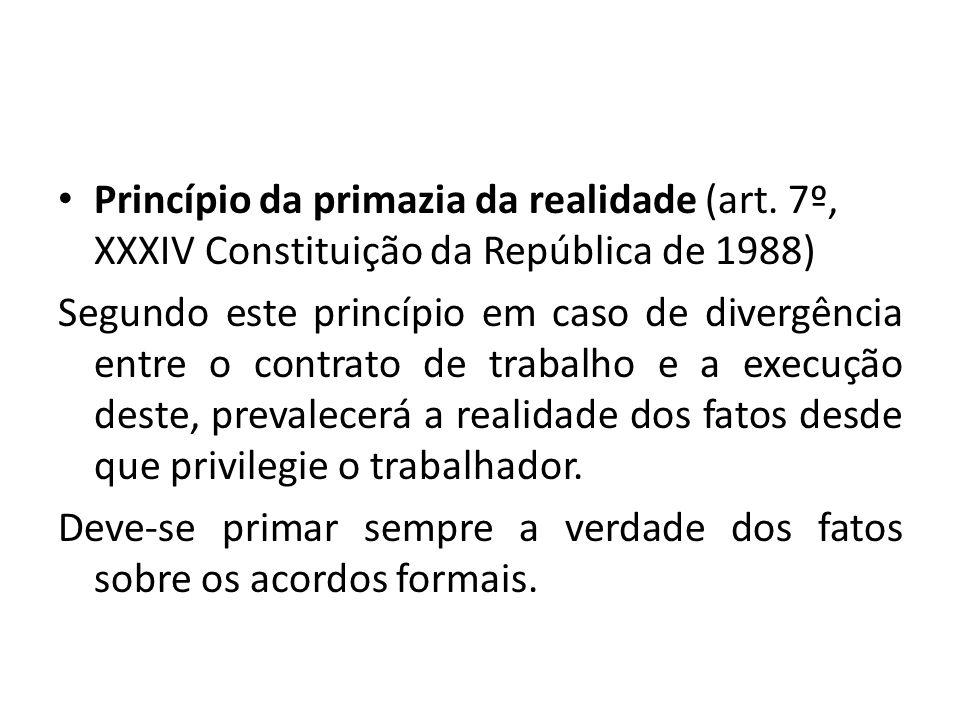 Princípio da primazia da realidade (art. 7º, XXXIV Constituição da República de 1988) Segundo este princípio em caso de divergência entre o contrato d