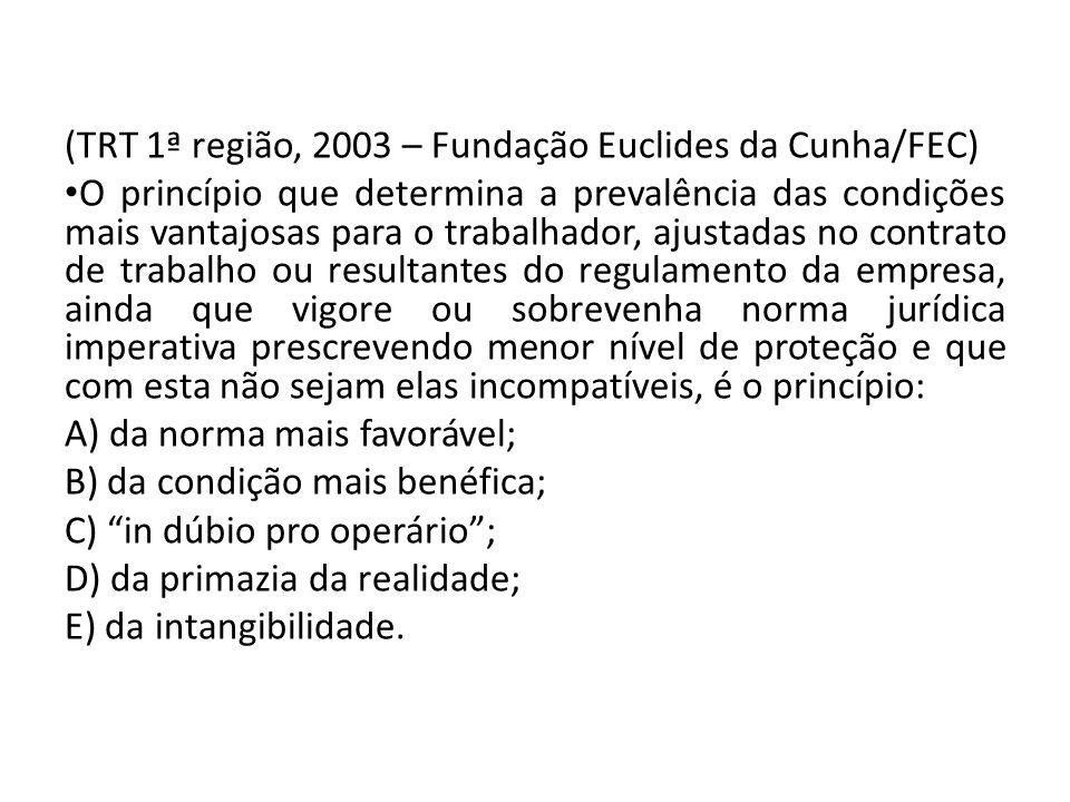 (TRT 1ª região, 2003 – Fundação Euclides da Cunha/FEC) O princípio que determina a prevalência das condições mais vantajosas para o trabalhador, ajust