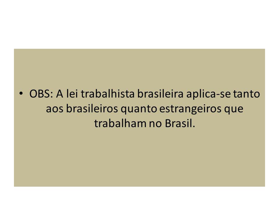 OBS: A lei trabalhista brasileira aplica-se tanto aos brasileiros quanto estrangeiros que trabalham no Brasil.