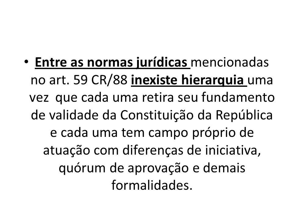 Entre as normas jurídicas mencionadas no art. 59 CR/88 inexiste hierarquia uma vez que cada uma retira seu fundamento de validade da Constituição da R