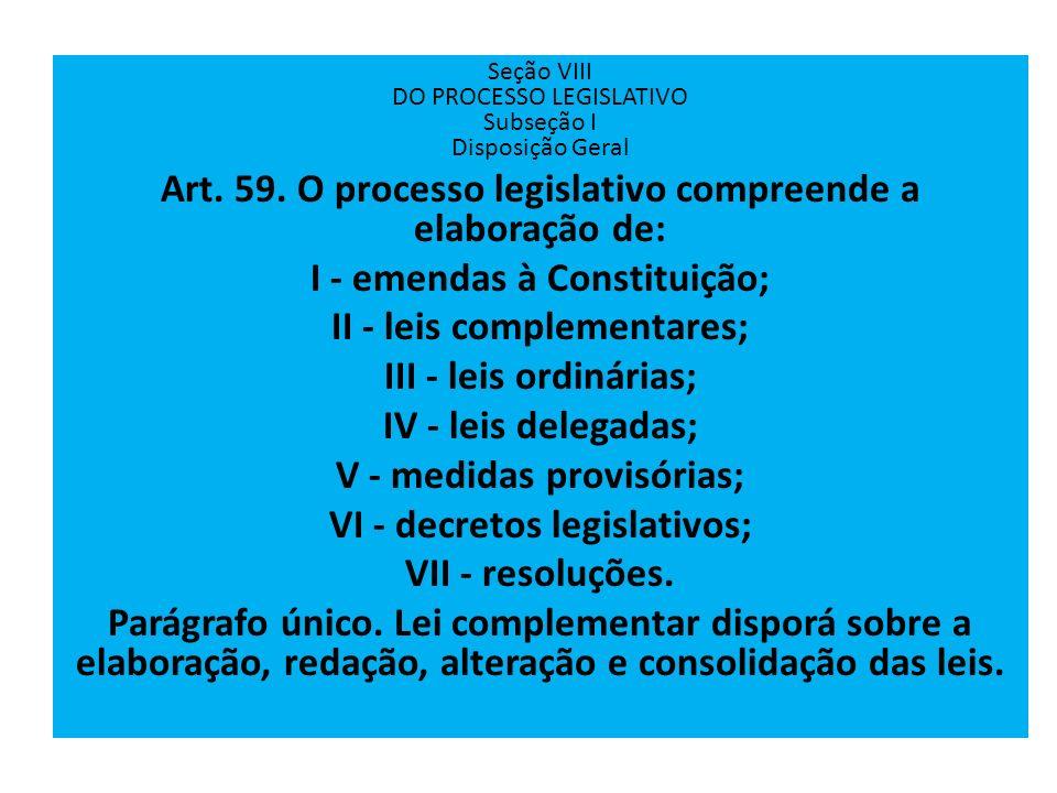 Seção VIII DO PROCESSO LEGISLATIVO Subseção I Disposição Geral Art. 59. O processo legislativo compreende a elaboração de: I - emendas à Constituição;