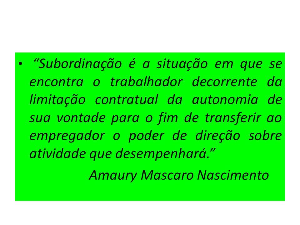 Subordinação é a situação em que se encontra o trabalhador decorrente da limitação contratual da autonomia de sua vontade para o fim de transferir ao