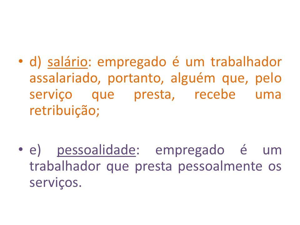 d) salário: empregado é um trabalhador assalariado, portanto, alguém que, pelo serviço que presta, recebe uma retribuição; e) pessoalidade: empregado
