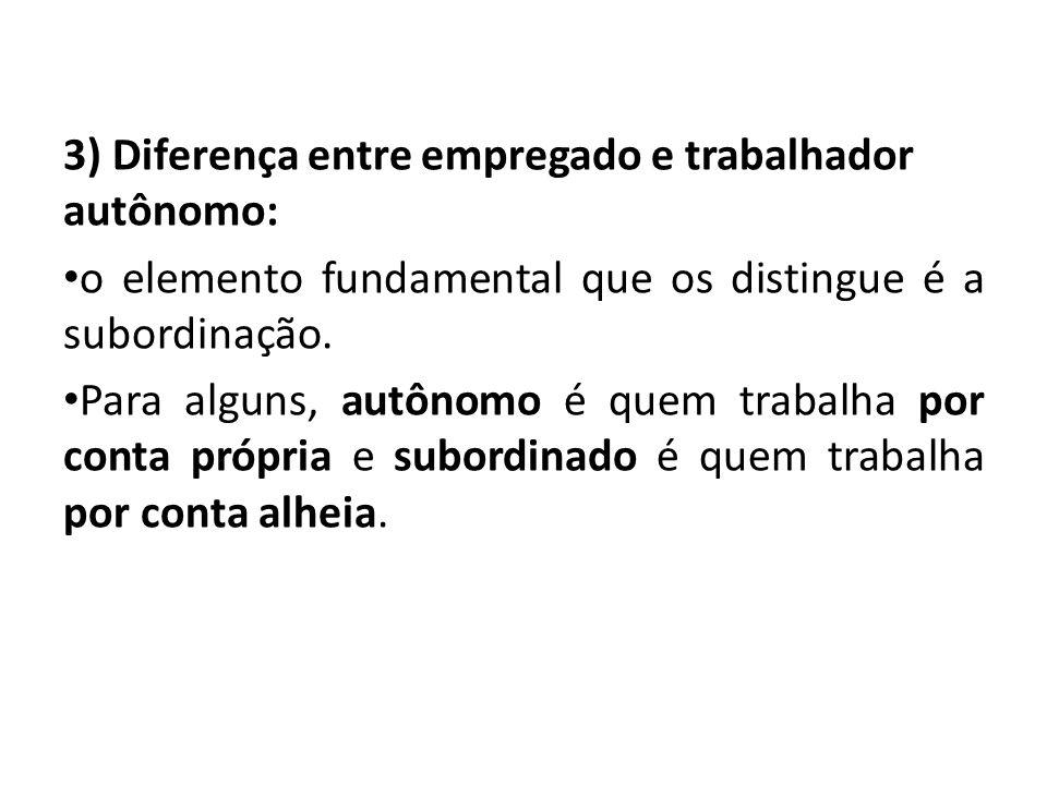 3) Diferença entre empregado e trabalhador autônomo: o elemento fundamental que os distingue é a subordinação. Para alguns, autônomo é quem trabalha p
