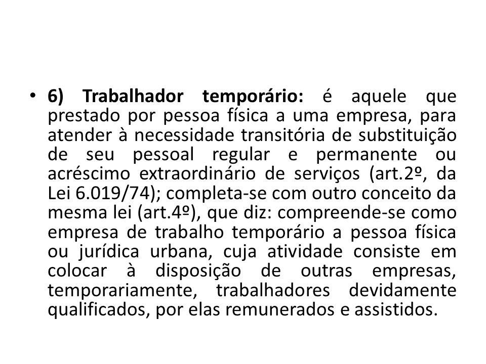 6) Trabalhador temporário: é aquele que prestado por pessoa física a uma empresa, para atender à necessidade transitória de substituição de seu pessoa