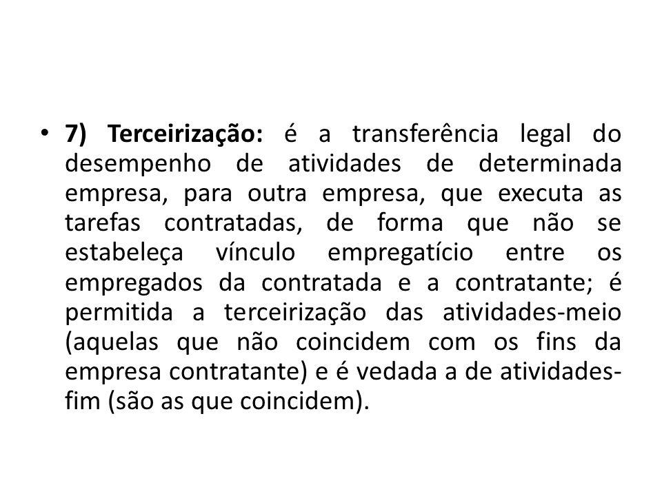 7) Terceirização: é a transferência legal do desempenho de atividades de determinada empresa, para outra empresa, que executa as tarefas contratadas,