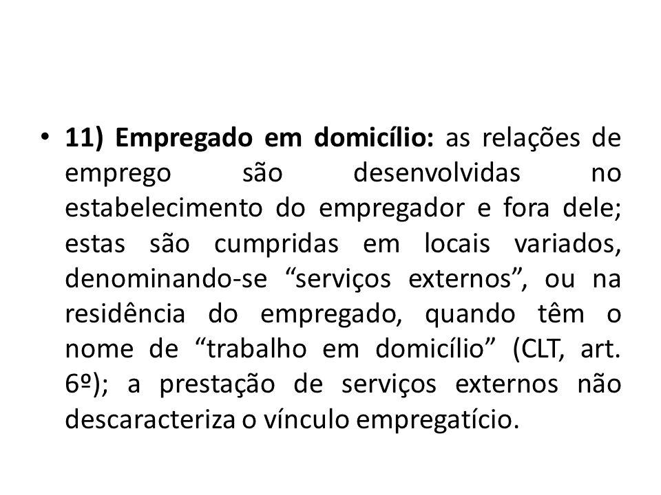 11) Empregado em domicílio: as relações de emprego são desenvolvidas no estabelecimento do empregador e fora dele; estas são cumpridas em locais varia