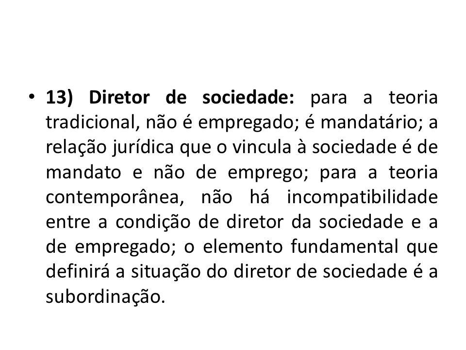 13) Diretor de sociedade: para a teoria tradicional, não é empregado; é mandatário; a relação jurídica que o vincula à sociedade é de mandato e não de