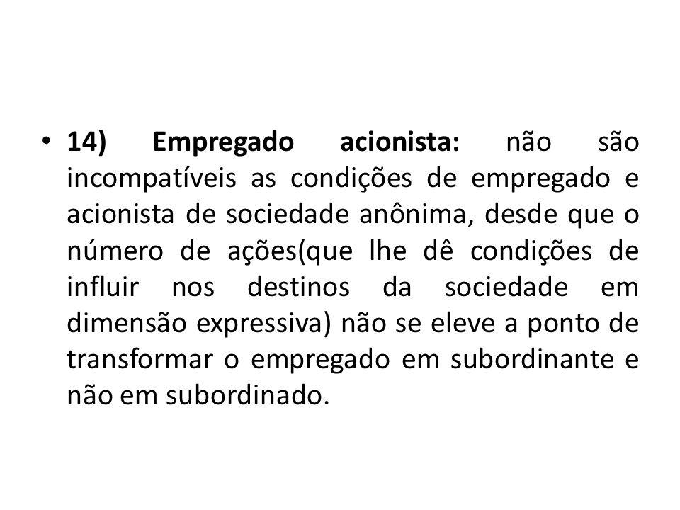 14) Empregado acionista: não são incompatíveis as condições de empregado e acionista de sociedade anônima, desde que o número de ações(que lhe dê cond