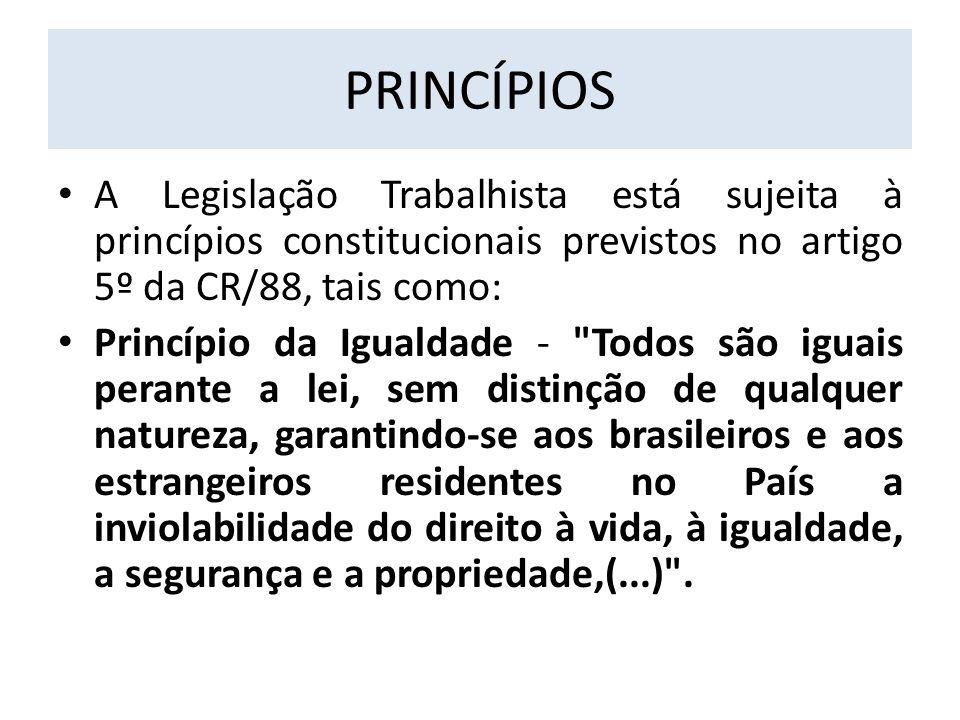 PRINCÍPIOS A Legislação Trabalhista está sujeita à princípios constitucionais previstos no artigo 5º da CR/88, tais como: Princípio da Igualdade -