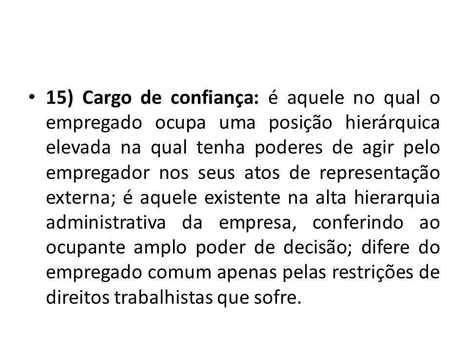 15) Cargo de confiança: é aquele no qual o empregado ocupa uma posição hierárquica elevada na qual tenha poderes de agir pelo empregador nos seus atos