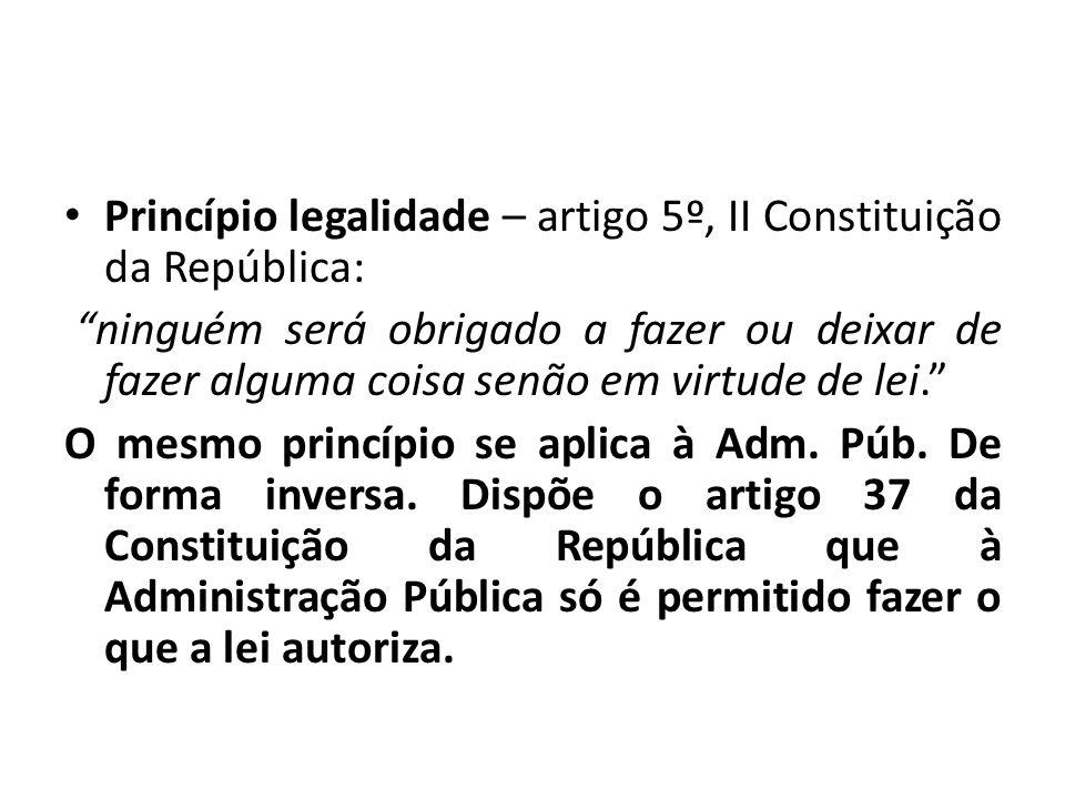 Princípio legalidade – artigo 5º, II Constituição da República: ninguém será obrigado a fazer ou deixar de fazer alguma coisa senão em virtude de lei.