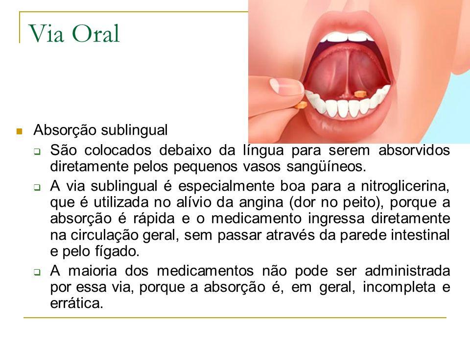 Via Oral Absorção sublingual São colocados debaixo da língua para serem absorvidos diretamente pelos pequenos vasos sangüíneos. A via sublingual é esp