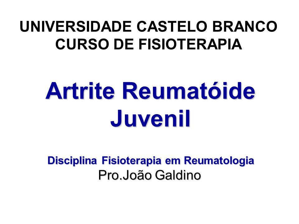 Artrite Reumatóide Juvenil Disciplina Fisioterapia em Reumatologia UNIVERSIDADE CASTELO BRANCO CURSO DE FISIOTERAPIA Pro.João Galdino