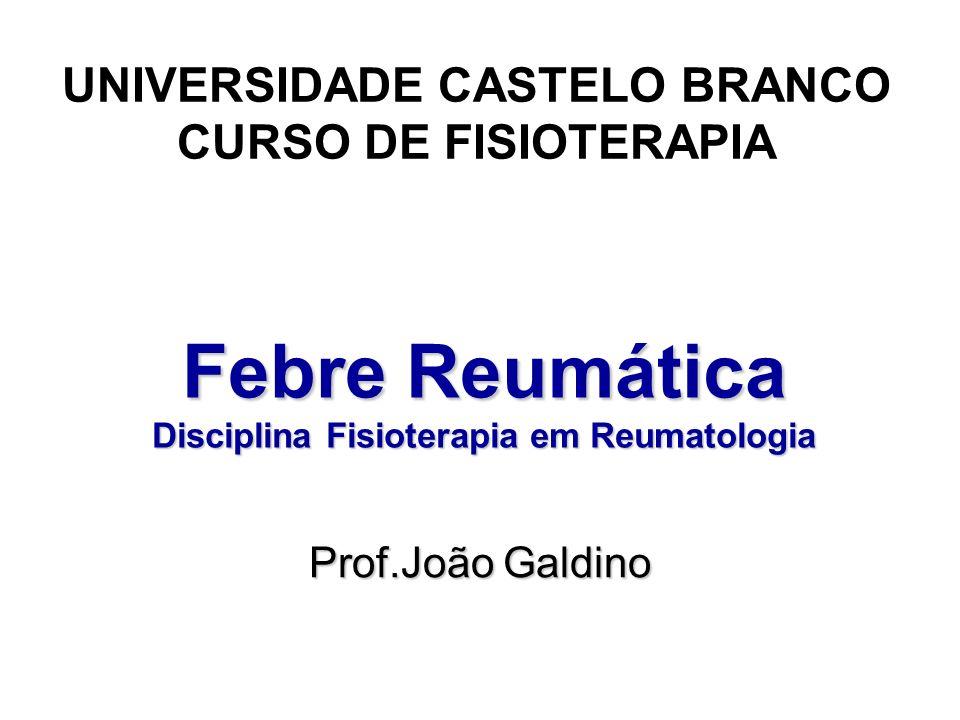 Febre Reumática Disciplina Fisioterapia em Reumatologia UNIVERSIDADE CASTELO BRANCO CURSO DE FISIOTERAPIA Prof.João Galdino