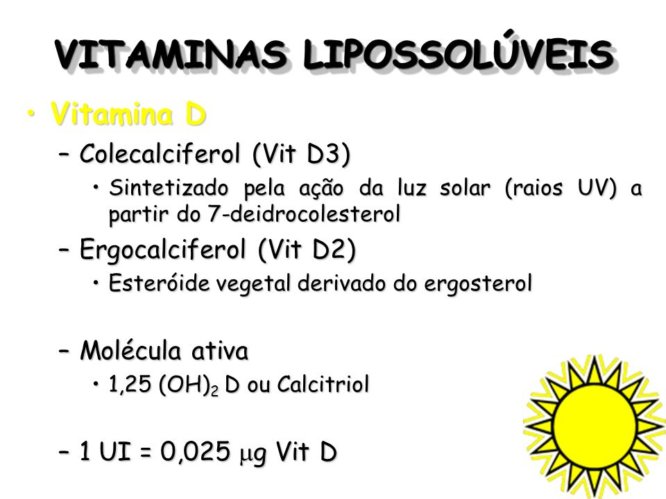 VITAMINAS LIPOSSOLÚVEIS Vitamina DVitamina D –Colecalciferol (Vit D3) Sintetizado pela ação da luz solar (raios UV) a partir do 7-deidrocolesterolSint